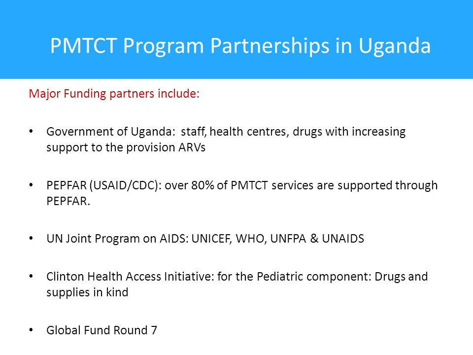 PMTCT Program Partnerships in Uganda Major Funding partners include: Government of Uganda: staff, health centres, drugs with increasing support to the provision ARVs PEPFAR (USAID/CDC): over 80% of PMTCT services are supported through PEPFAR.