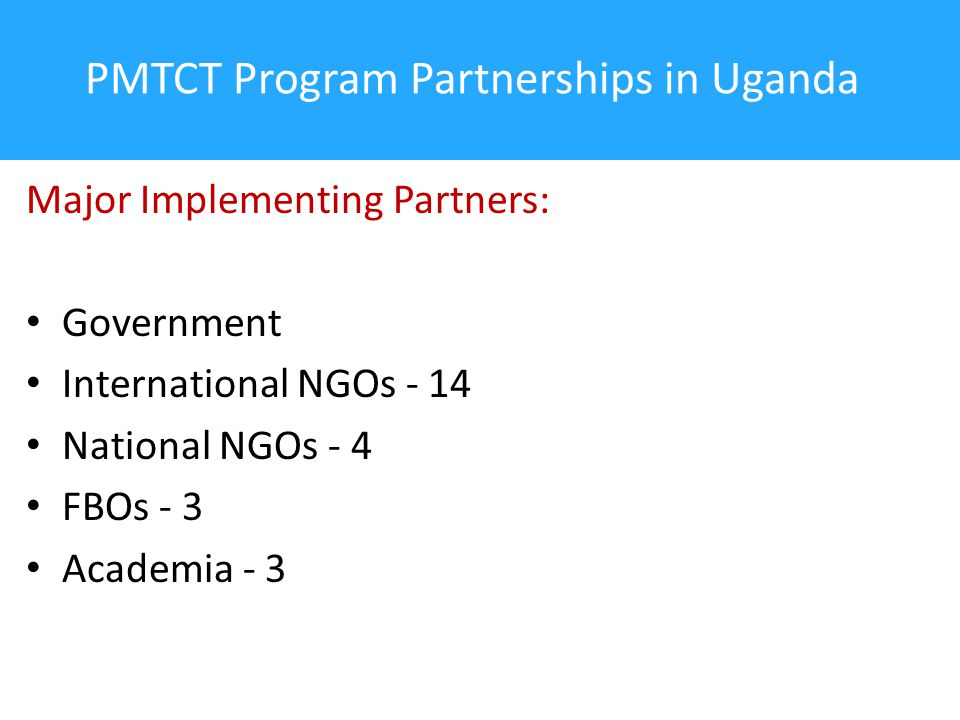 PMTCT Program Partnerships in Uganda Major Implementing Partners: Government International NGOs - 14 National NGOs - 4 FBOs - 3 Academia - 3