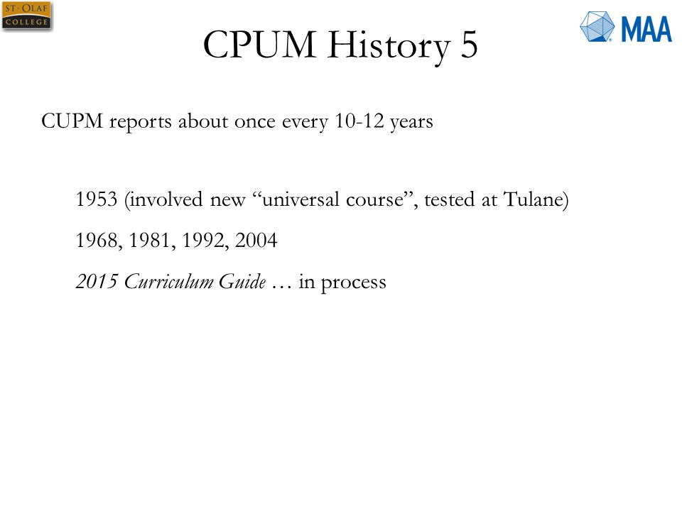 CPUM History 5 CUPM reports about once every 10-12 years 1953 (involved new universal course , tested at Tulane) 1968, 1981, 1992, 2004 2015 Curriculum Guide … in process