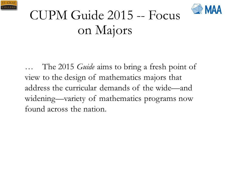 CUPM Guide 2015 -- Focus on Majors … The 2015 Guide aims to bring a fresh point of view to the design of mathematics majors that address the curricular demands of the wide—and widening—variety of mathematics programs now found across the nation.