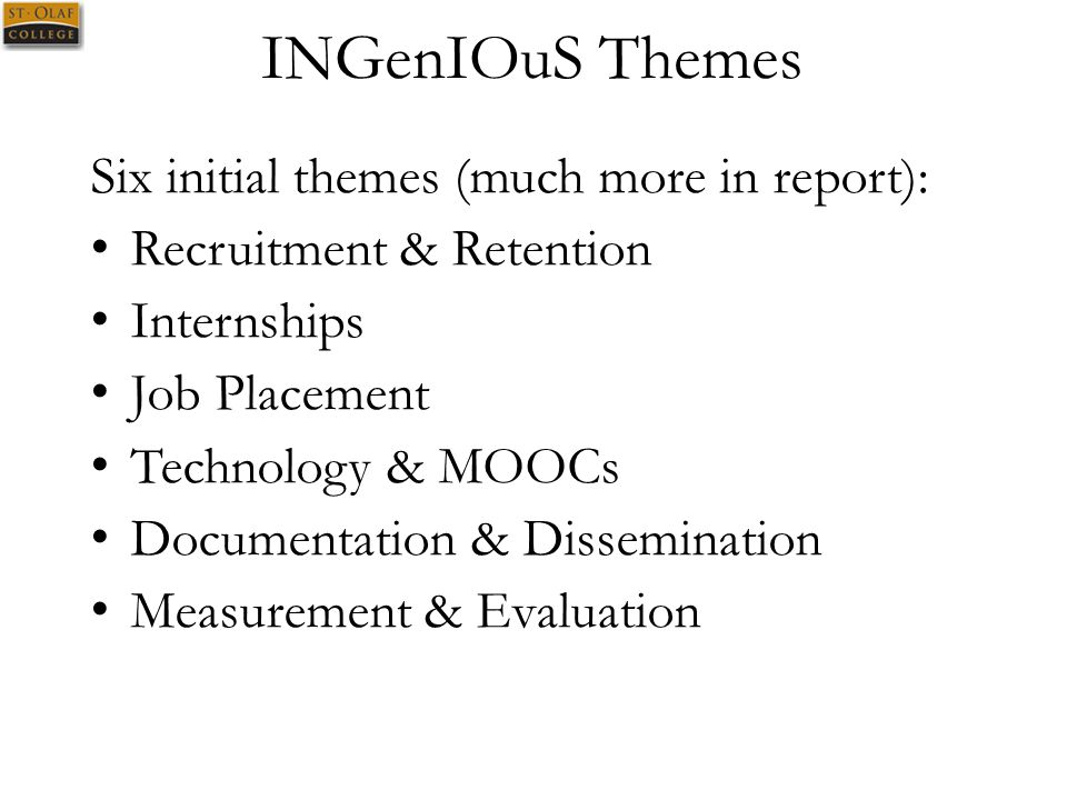 INGenIOuS Themes Six initial themes (much more in report): Recruitment & Retention Internships Job Placement Technology & MOOCs Documentation & Dissemination Measurement & Evaluation