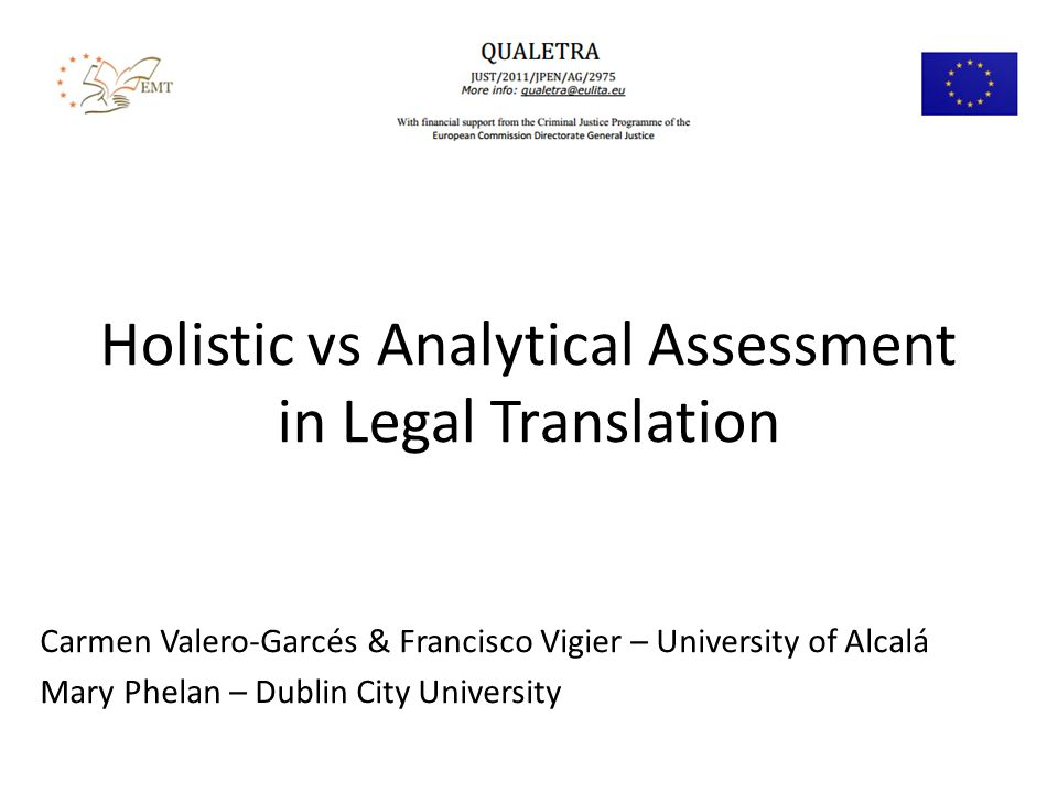 Holistic vs Analytical Assessment in Legal Translation Carmen Valero-Garcés & Francisco Vigier – University of Alcalá Mary Phelan – Dublin City University