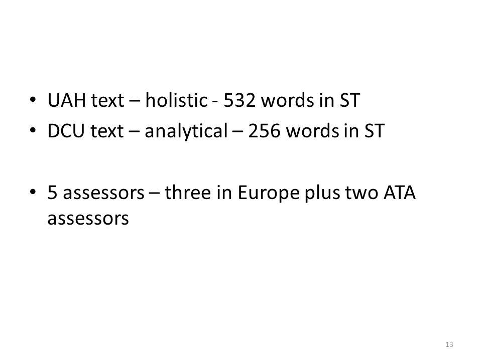 UAH text – holistic - 532 words in ST DCU text – analytical – 256 words in ST 5 assessors – three in Europe plus two ATA assessors 13