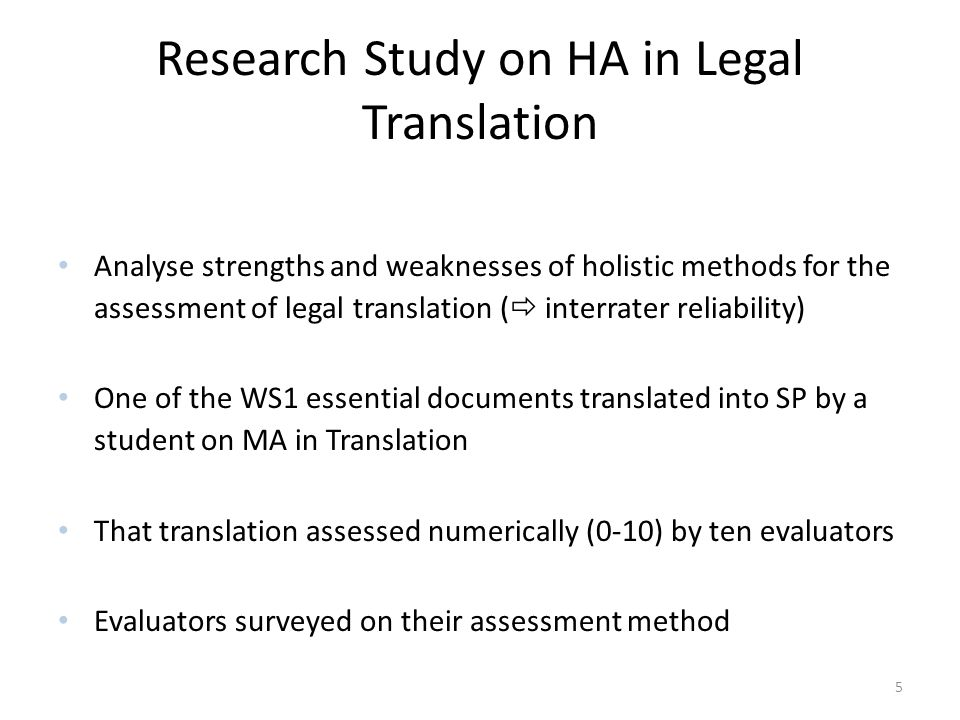 Research Study on HA in Legal Translation Analyse strengths and weaknesses of holistic methods for the assessment of legal translation (  interrater reliability) One of the WS1 essential documents translated into SP by a student on MA in Translation That translation assessed numerically (0-10) by ten evaluators Evaluators surveyed on their assessment method 5