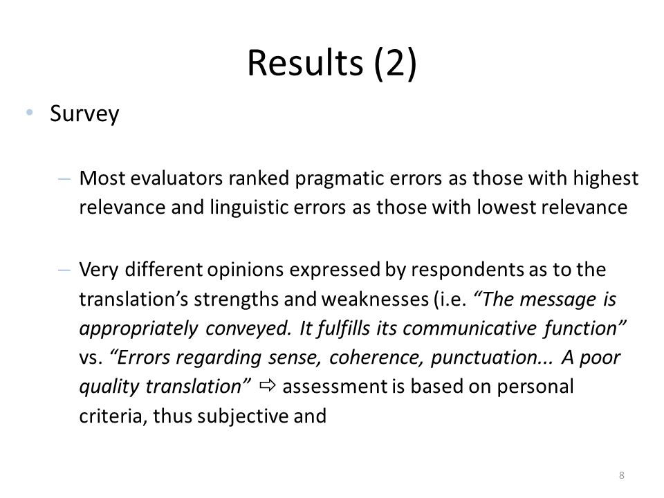Results (2) Survey – Most evaluators ranked pragmatic errors as those with highest relevance and linguistic errors as those with lowest relevance – Very different opinions expressed by respondents as to the translation's strengths and weaknesses (i.e.