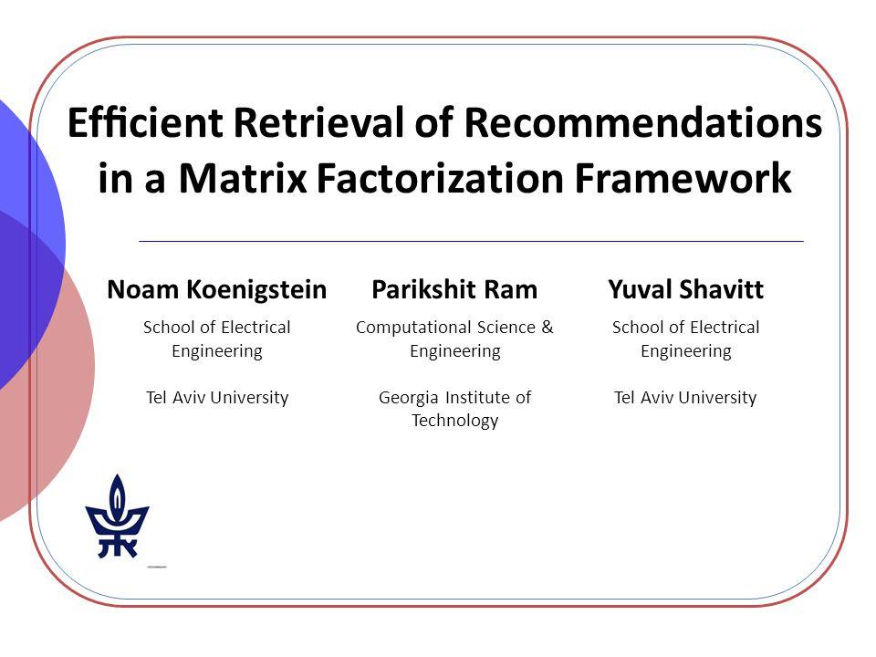 Efficient Retrieval of Recommendations in a Matrix Factorization Framework Noam KoenigsteinParikshit RamYuval Shavitt School of Electrical Engineering
