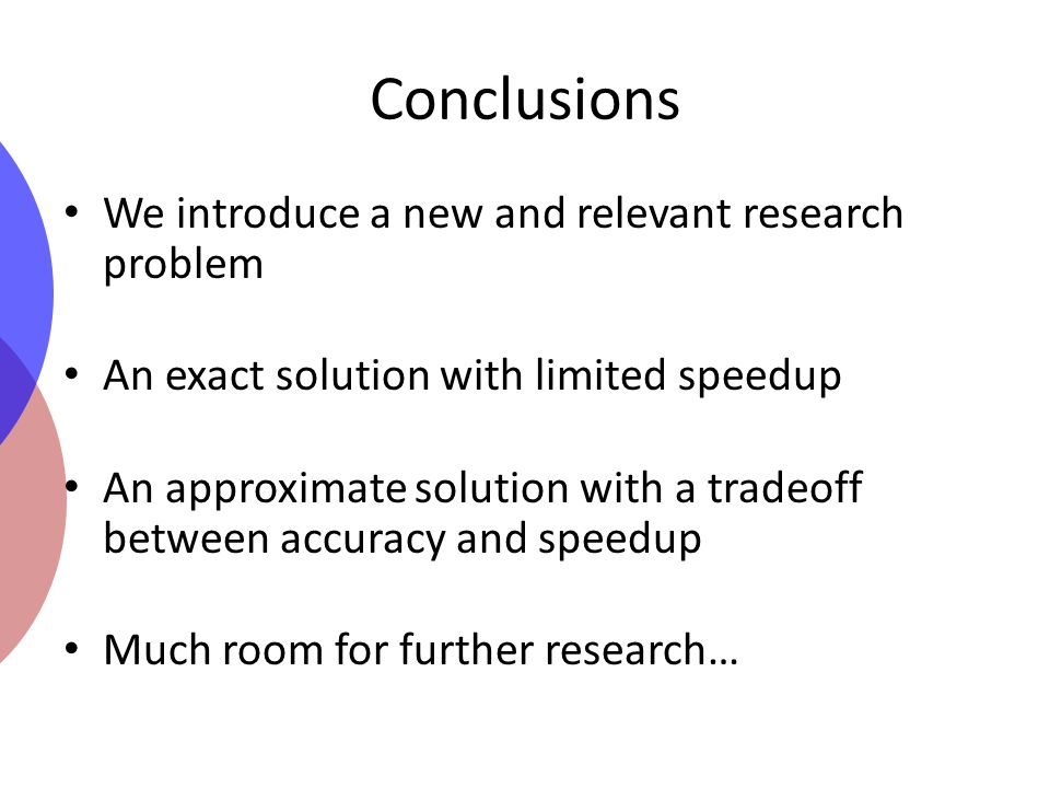 Conclusions We introduce a new and relevant research problem An exact solution with limited speedup An approximate solution with a tradeoff between accuracy and speedup Much room for further research…