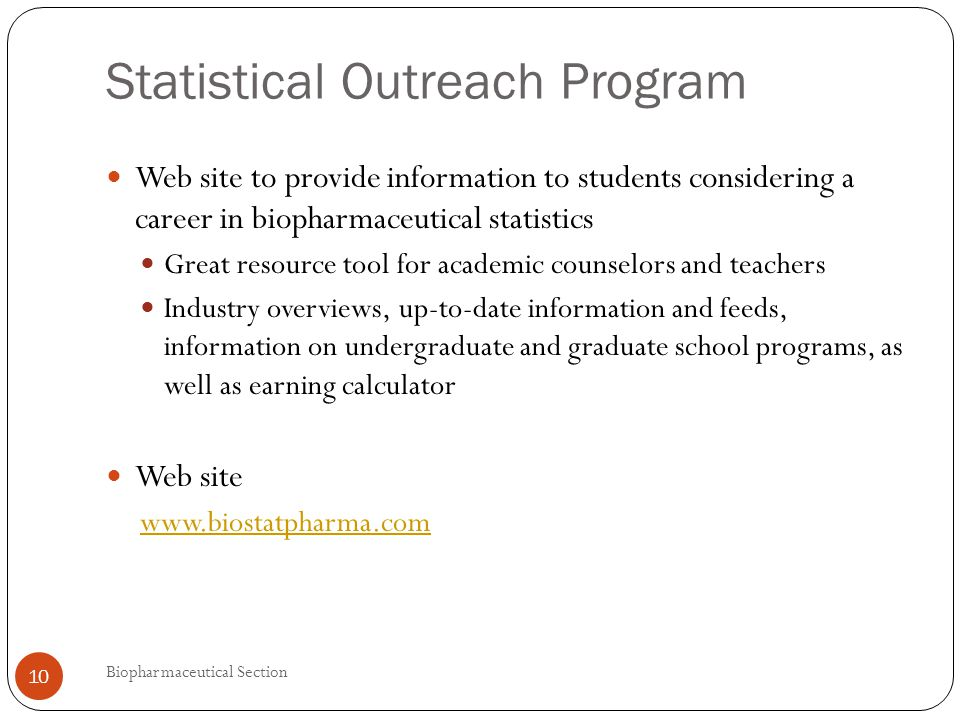 Statistical Outreach Program Web site to provide information to students considering a career in biopharmaceutical statistics Great resource tool for academic counselors and teachers Industry overviews, up-to-date information and feeds, information on undergraduate and graduate school programs, as well as earning calculator Web site www.biostatpharma.com 10 Biopharmaceutical Section
