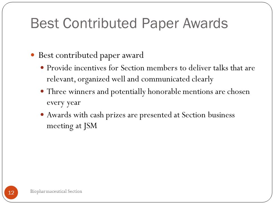 Best Contributed Paper Awards Best contributed paper award Provide incentives for Section members to deliver talks that are relevant, organized well and communicated clearly Three winners and potentially honorable mentions are chosen every year Awards with cash prizes are presented at Section business meeting at JSM 12 Biopharmaceutical Section