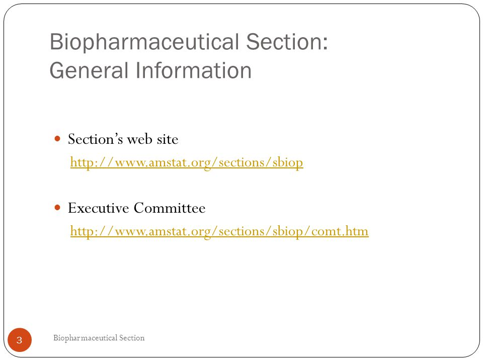 Biopharmaceutical Section: General Information Section's web site http://www.amstat.org/sections/sbiop Executive Committee http://www.amstat.org/sections/sbiop/comt.htm 3 Biopharmaceutical Section