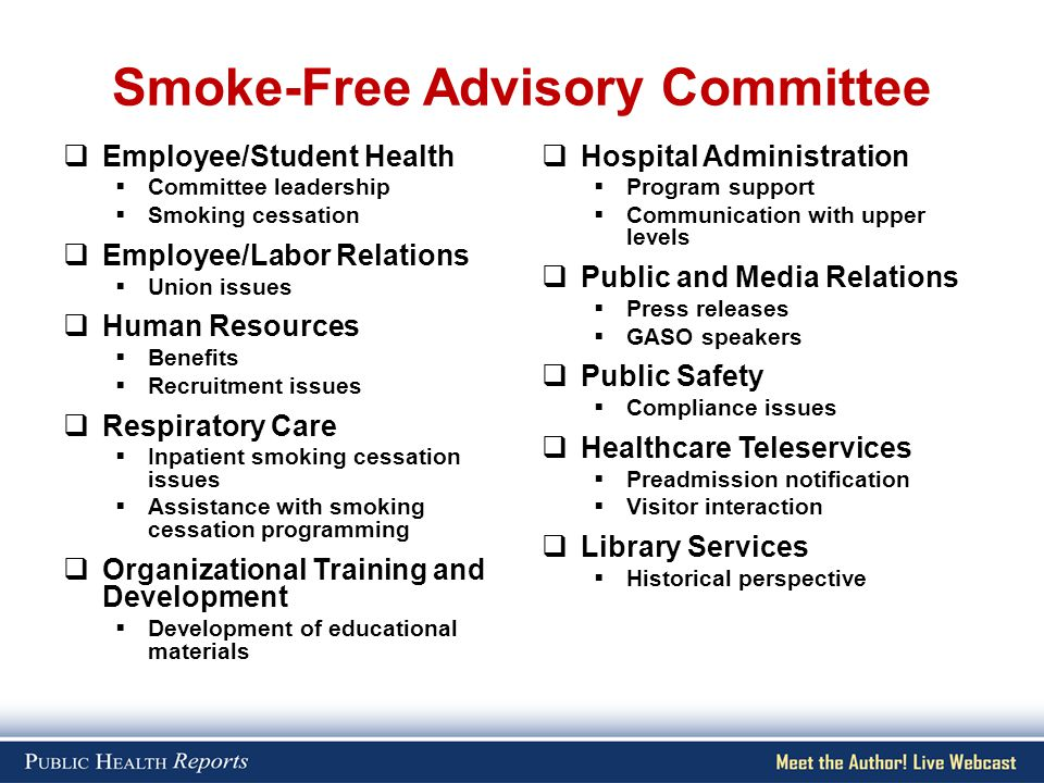 Smoke-Free Advisory Committee  Employee/Student Health  Committee leadership  Smoking cessation  Employee/Labor Relations  Union issues  Human Resources  Benefits  Recruitment issues  Respiratory Care  Inpatient smoking cessation issues  Assistance with smoking cessation programming  Organizational Training and Development  Development of educational materials  Hospital Administration  Program support  Communication with upper levels  Public and Media Relations  Press releases  GASO speakers  Public Safety  Compliance issues  Healthcare Teleservices  Preadmission notification  Visitor interaction  Library Services  Historical perspective