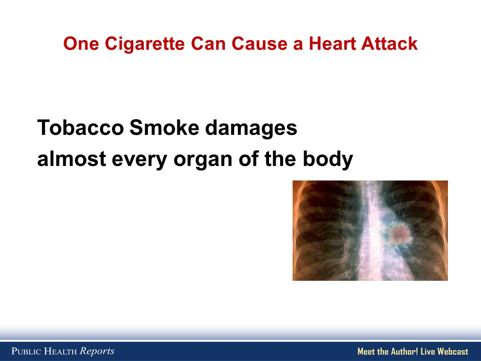 One Cigarette Can Cause a Heart Attack Tobacco Smoke damages almost every organ of the body