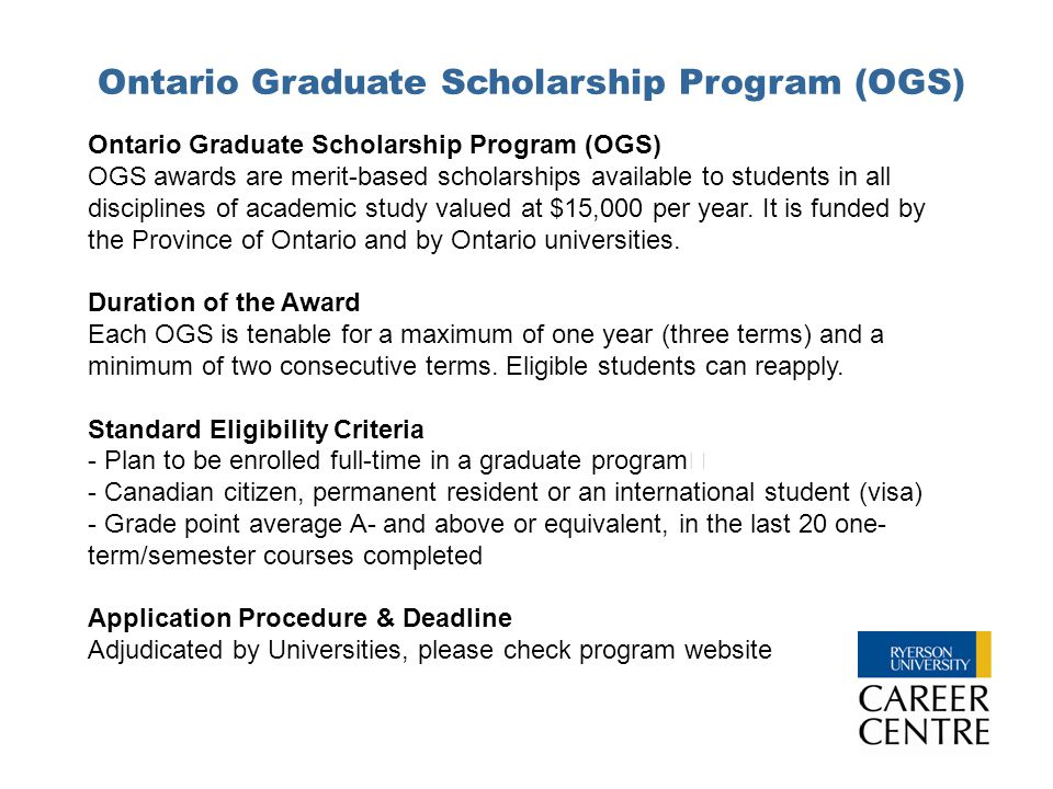 Ontario Graduate Scholarship Program (OGS) OGS awards are merit-based scholarships available to students in all disciplines of academic study valued a