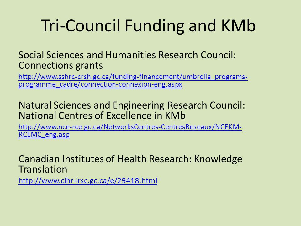 Tri-Council Funding and KMb Social Sciences and Humanities Research Council: Connections grants http://www.sshrc-crsh.gc.ca/funding-financement/umbrella_programs- programme_cadre/connection-connexion-eng.aspx Natural Sciences and Engineering Research Council: National Centres of Excellence in KMb http://www.nce-rce.gc.ca/NetworksCentres-CentresReseaux/NCEKM- RCEMC_eng.asp Canadian Institutes of Health Research: Knowledge Translation http://www.cihr-irsc.gc.ca/e/29418.html