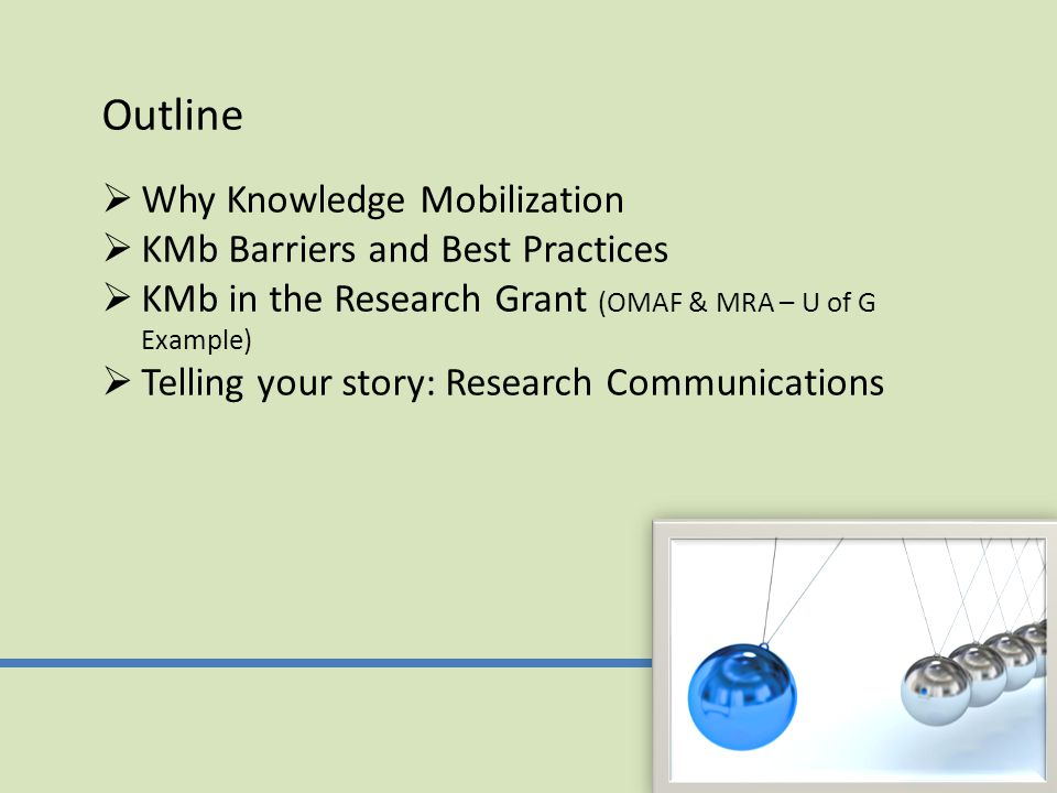 Outline  Why Knowledge Mobilization  KMb Barriers and Best Practices  KMb in the Research Grant (OMAF & MRA – U of G Example)  Telling your story: Research Communications