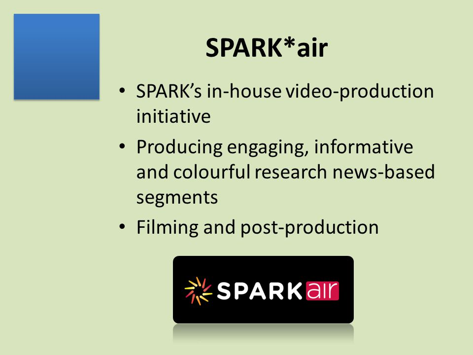 SPARK*air SPARK's in-house video-production initiative Producing engaging, informative and colourful research news-based segments Filming and post-production
