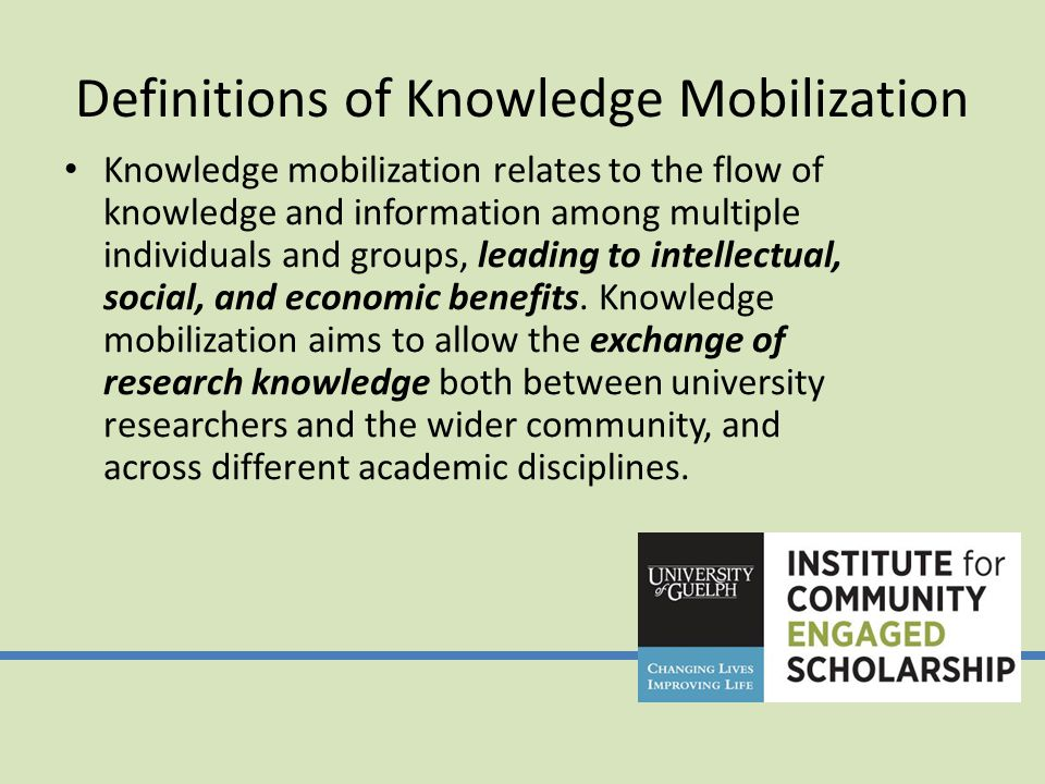 Definitions of Knowledge Mobilization Knowledge mobilization relates to the flow of knowledge and information among multiple individuals and groups, leading to intellectual, social, and economic benefits.