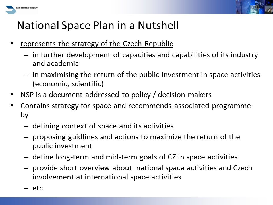 represents the strategy of the Czech Republic – in further development of capacities and capabilities of its industry and academia – in maximising the return of the public investment in space activities (economic, scientific) NSP is a document addressed to policy / decision makers Contains strategy for space and recommends associated programme by – defining context of space and its activities – proposing guidlines and actions to maximize the return of the public investment – define long-term and mid-term goals of CZ in space activities – provide short overview about national space activities and Czech involvement at international space activities – etc.