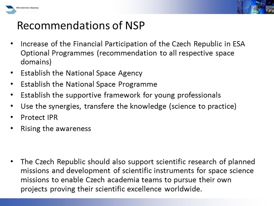 Increase of the Financial Participation of the Czech Republic in ESA Optional Programmes (recommendation to all respective space domains) Establish the National Space Agency Establish the National Space Programme Establish the supportive framework for young professionals Use the synergies, transfere the knowledge (science to practice) Protect IPR Rising the awareness The Czech Republic should also support scientific research of planned missions and development of scientific instruments for space science missions to enable Czech academia teams to pursue their own projects proving their scientific excellence worldwide.
