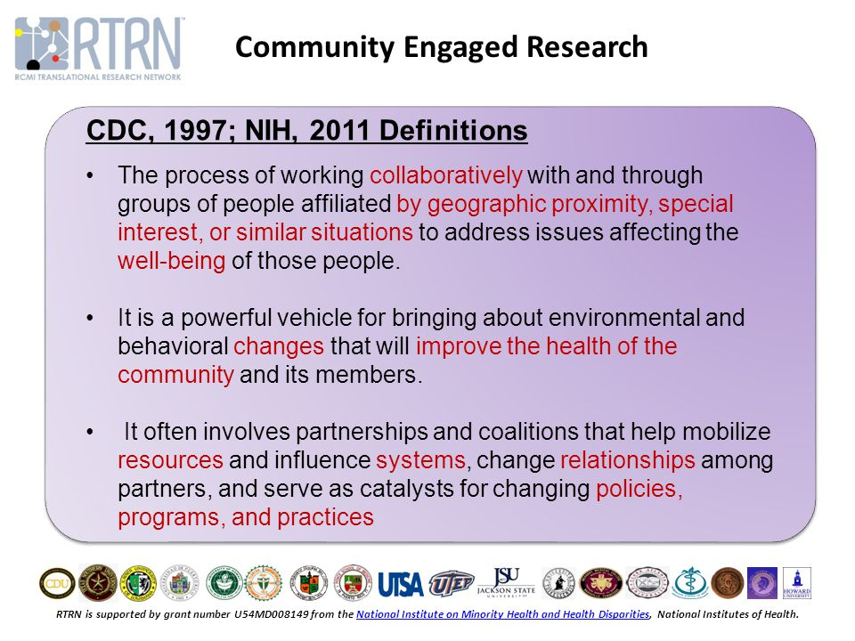 RTRN is supported by grant number U54MD008149 from the National Institute on Minority Health and Health Disparities, National Institutes of Health.National Institute on Minority Health and Health Disparities Community Engaged Research CDC, 1997; NIH, 2011 Definitions The process of working collaboratively with and through groups of people affiliated by geographic proximity, special interest, or similar situations to address issues affecting the well-being of those people.