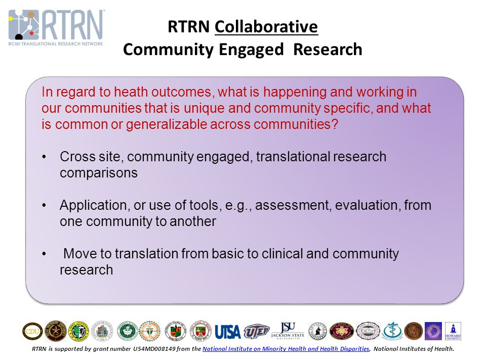 RTRN is supported by grant number U54MD008149 from the National Institute on Minority Health and Health Disparities, National Institutes of Health.National Institute on Minority Health and Health Disparities RTRN Collaborative Community Engaged Research In regard to heath outcomes, what is happening and working in our communities that is unique and community specific, and what is common or generalizable across communities.