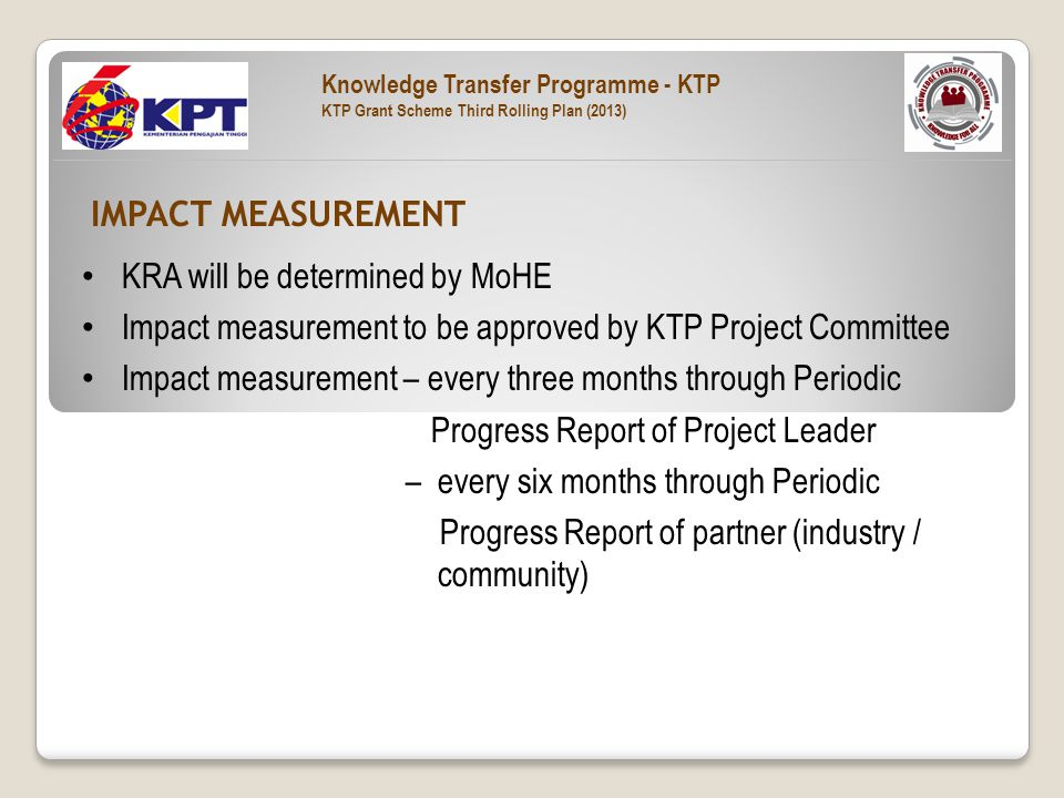 KRA will be determined by MoHE Impact measurement to be approved by KTP Project Committee Impact measurement – every three months through Periodic Progress Report of Project Leader – every six months through Periodic Progress Report of partner (industry / community) IMPACT MEASUREMENT Knowledge Transfer Programme - KTP KTP Grant Scheme Third Rolling Plan (2013)