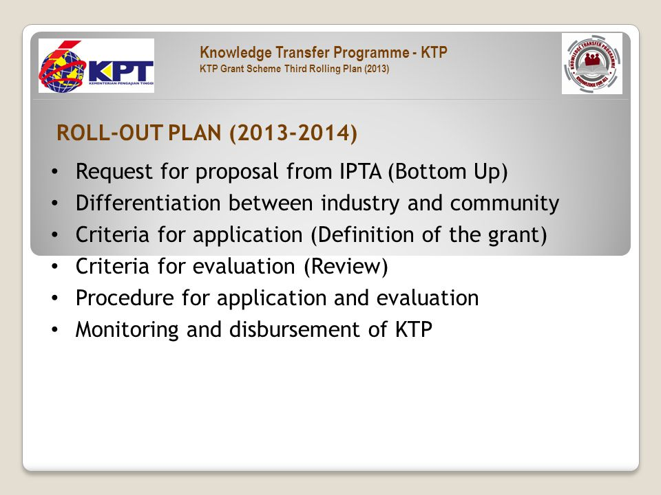 Request for proposal from IPTA (Bottom Up) Differentiation between industry and community Criteria for application (Definition of the grant) Criteria for evaluation (Review) Procedure for application and evaluation Monitoring and disbursement of KTP ROLL-OUT PLAN (2013-2014) Knowledge Transfer Programme - KTP KTP Grant Scheme Third Rolling Plan (2013)