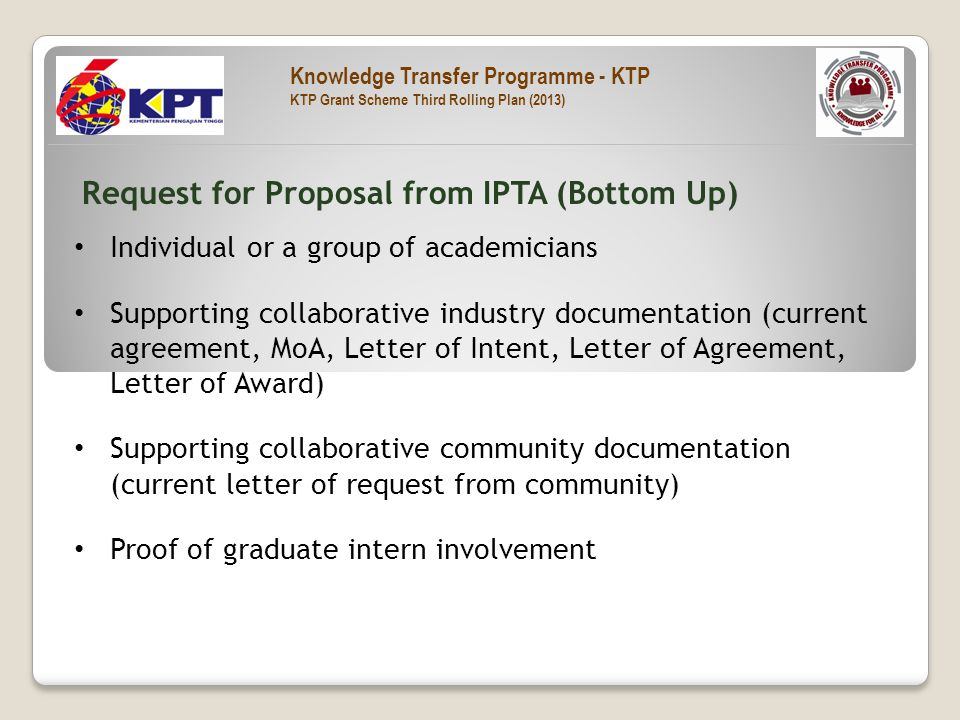 Individual or a group of academicians Supporting collaborative industry documentation (current agreement, MoA, Letter of Intent, Letter of Agreement, Letter of Award) Supporting collaborative community documentation (current letter of request from community) Proof of graduate intern involvement Request for Proposal from IPTA (Bottom Up) Knowledge Transfer Programme - KTP KTP Grant Scheme Third Rolling Plan (2013)