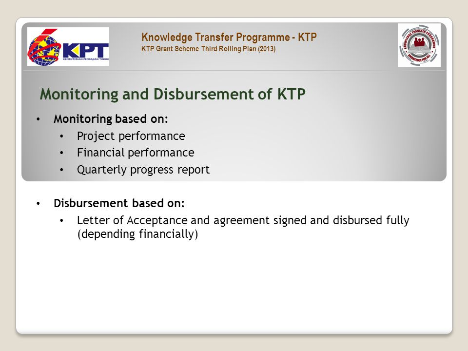 Monitoring based on: Project performance Financial performance Quarterly progress report Disbursement based on: Letter of Acceptance and agreement signed and disbursed fully (depending financially) Monitoring and Disbursement of KTP Knowledge Transfer Programme - KTP KTP Grant Scheme Third Rolling Plan (2013)