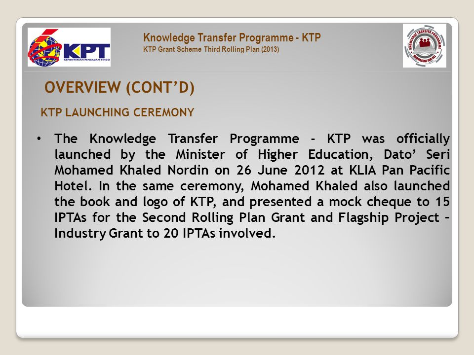 The Knowledge Transfer Programme - KTP was officially launched by the Minister of Higher Education, Dato' Seri Mohamed Khaled Nordin on 26 June 2012 at KLIA Pan Pacific Hotel.