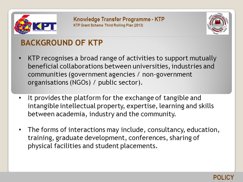 KTP recognises a broad range of activities to support mutually beneficial collaborations between universities, industries and communities (government agencies / non-government organisations (NGOs) / public sector).