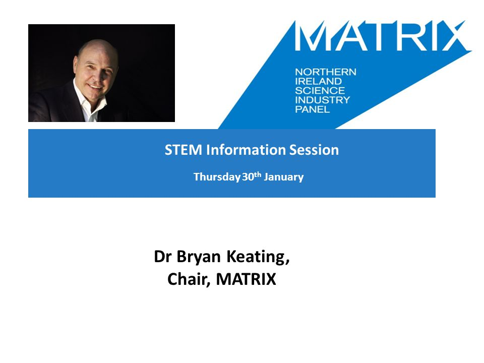 Thursday 30 th January Dr Bryan Keating, Chair, MATRIX STEM Information Session