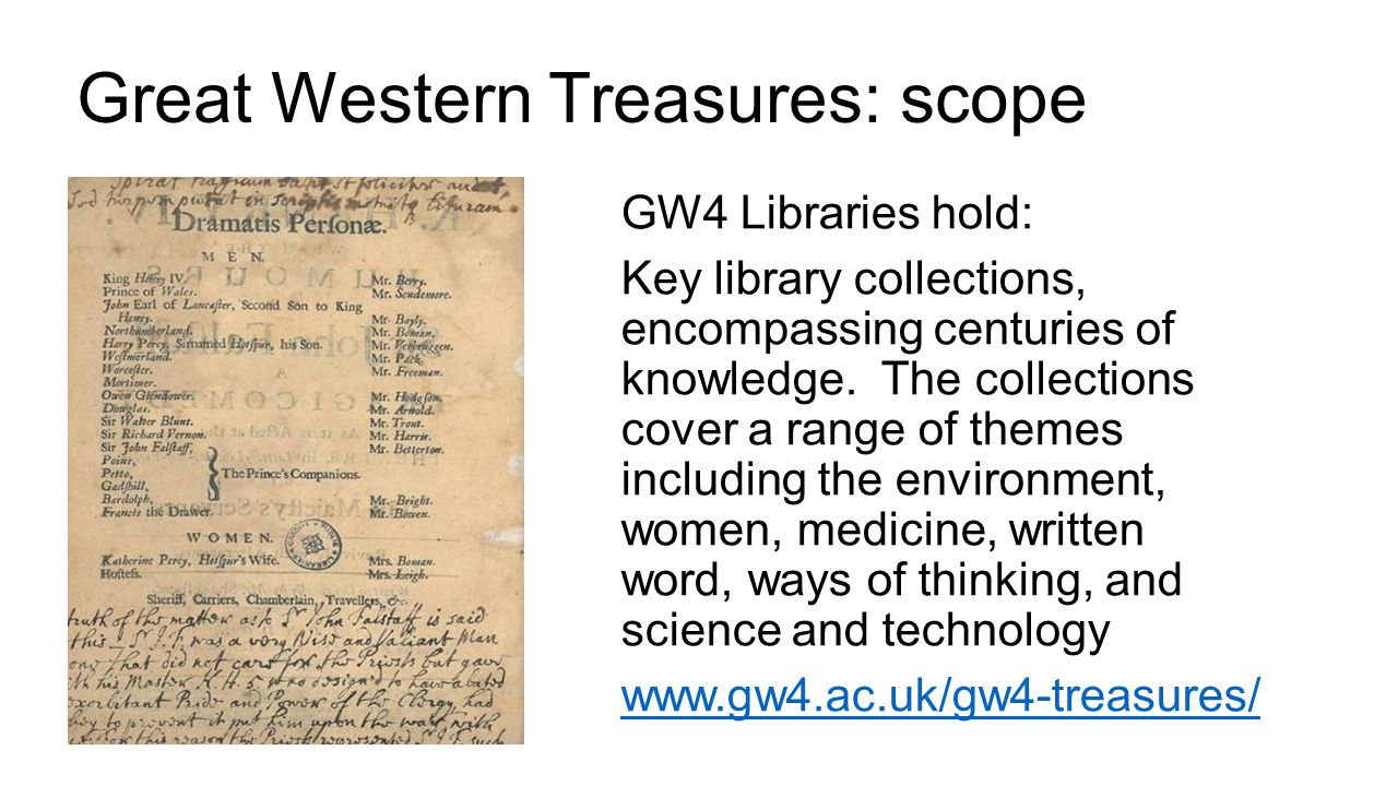 Great Western Treasures: scope GW4 Libraries hold: Key library collections, encompassing centuries of knowledge. The collections cover a range of them