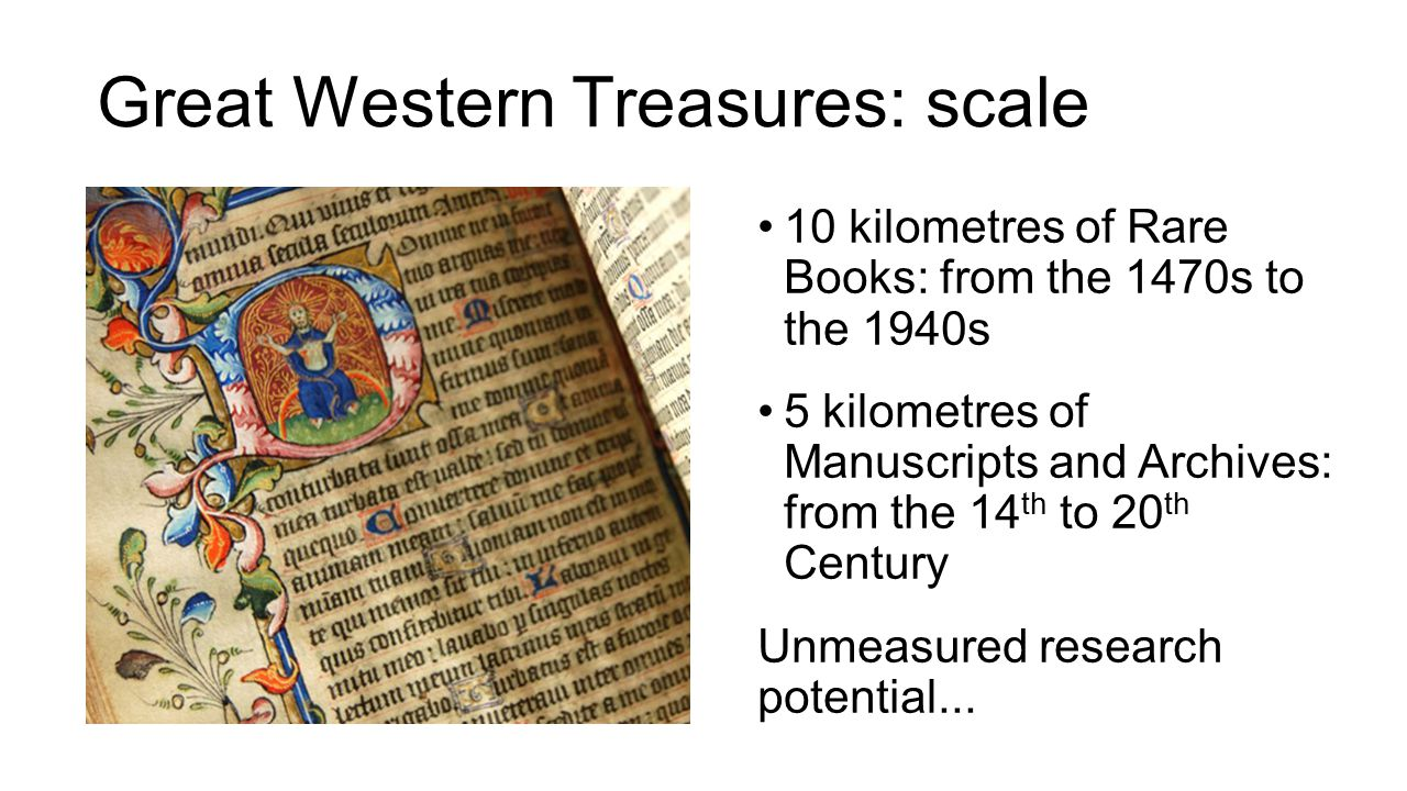 Great Western Treasures: scale 10 kilometres of Rare Books: from the 1470s to the 1940s 5 kilometres of Manuscripts and Archives: from the 14 th to 20 th Century Unmeasured research potential...