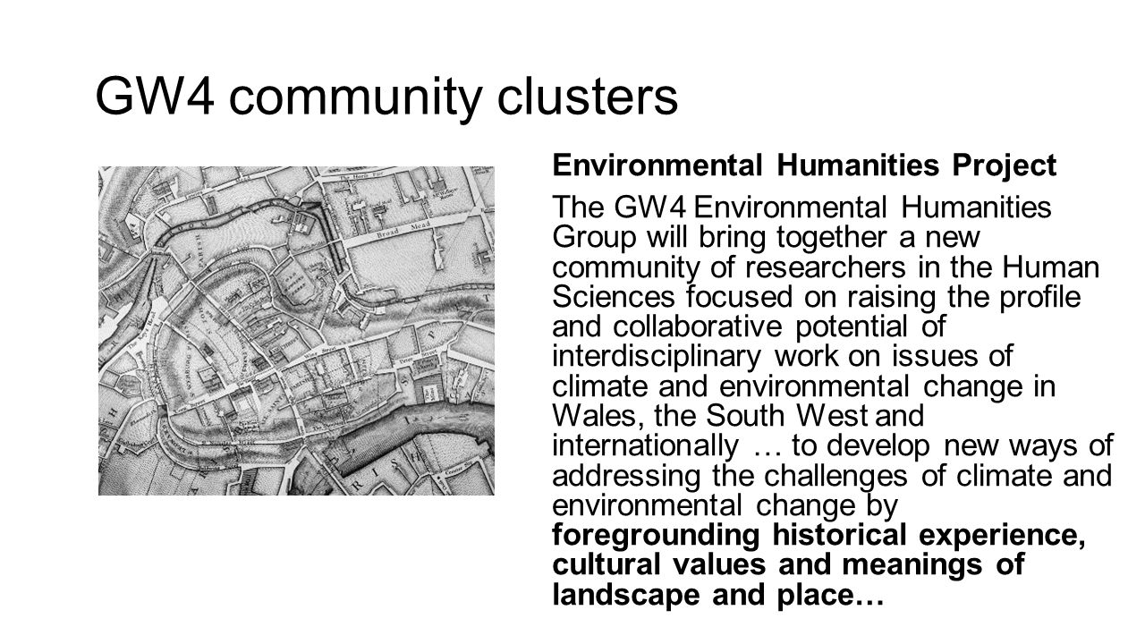 GW4 community clusters Environmental Humanities Project The GW4 Environmental Humanities Group will bring together a new community of researchers in the Human Sciences focused on raising the profile and collaborative potential of interdisciplinary work on issues of climate and environmental change in Wales, the South West and internationally … to develop new ways of addressing the challenges of climate and environmental change by foregrounding historical experience, cultural values and meanings of landscape and place…
