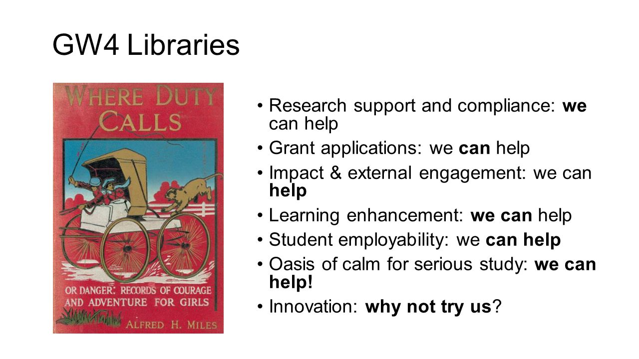 GW4 Libraries Research support and compliance: we can help Grant applications: we can help Impact & external engagement: we can help Learning enhancement: we can help Student employability: we can help Oasis of calm for serious study: we can help.
