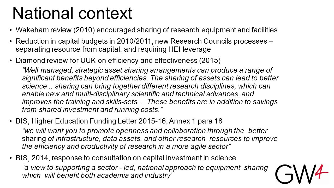 National context Wakeham review (2010) encouraged sharing of research equipment and facilities Reduction in capital budgets in 2010/2011, new Research Councils processes – separating resource from capital, and requiring HEI leverage Diamond review for UUK on efficiency and effectiveness (2015) Well managed, strategic asset sharing arrangements can produce a range of significant benefits beyond efficiencies.