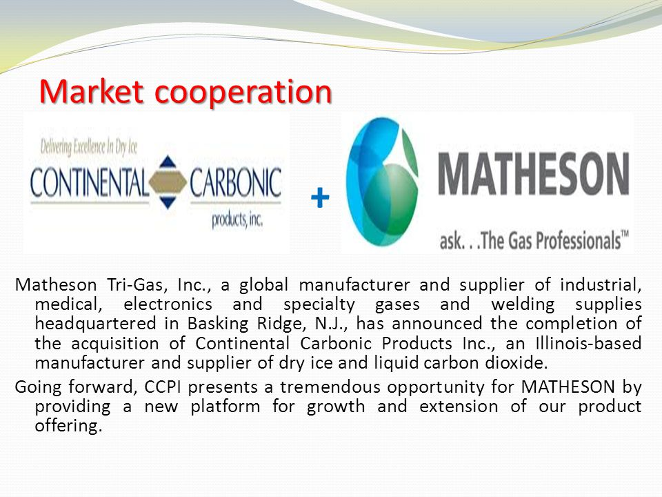 Marketcooperation Market cooperation + Matheson Tri-Gas, Inc., a global manufacturer and supplier of industrial, medical, electronics and specialty ga