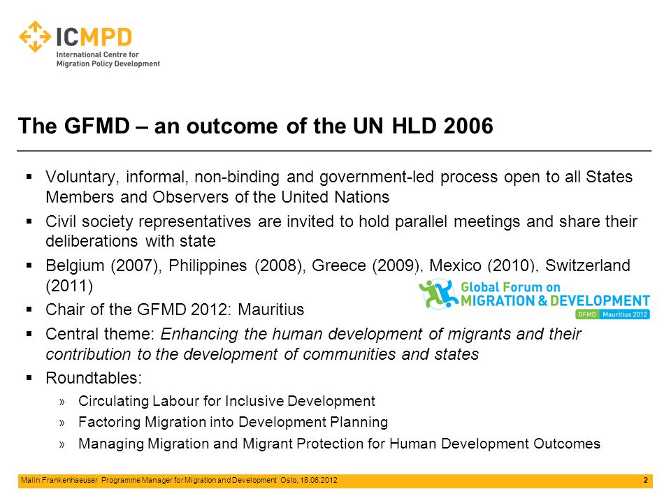 2 Malin Frankenhaeuser‌ Programme Manager for Migration and Development‌‌‌ Oslo, 18.06.2012 The GFMD – an outcome of the UN HLD 2006  Voluntary, informal, non-binding and government-led process open to all States Members and Observers of the United Nations  Civil society representatives are invited to hold parallel meetings and share their deliberations with state  Belgium (2007), Philippines (2008), Greece (2009), Mexico (2010), Switzerland (2011)  Chair of the GFMD 2012: Mauritius  Central theme: Enhancing the human development of migrants and their contribution to the development of communities and states  Roundtables: » Circulating Labour for Inclusive Development » Factoring Migration into Development Planning » Managing Migration and Migrant Protection for Human Development Outcomes