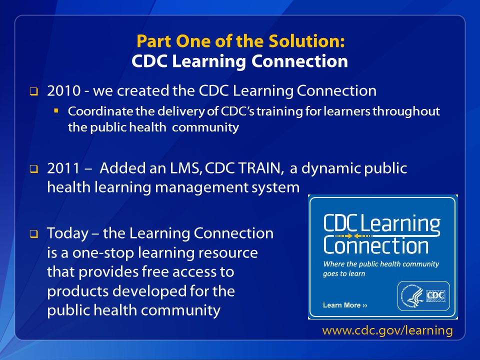 Part One of the Solution: CDC Learning Connection  we created the CDC Learning Connection  Coordinate the delivery of CDC's training for learners throughout the public health community  2011 – Added an LMS, CDC TRAIN, a dynamic public health learning management system  Today – the Learning Connection is a one-stop learning resource that provides free access to products developed for the public health community