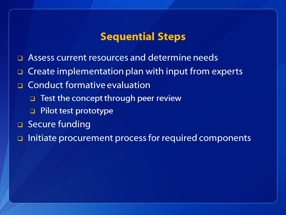 Sequential Steps  Assess current resources and determine needs  Create implementation plan with input from experts  Conduct formative evaluation  Test the concept through peer review  Pilot test prototype  Secure funding  Initiate procurement process for required components
