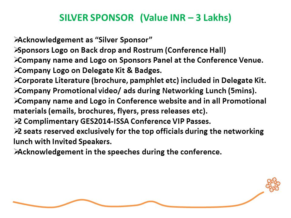 "SILVER SPONSOR (Value INR – 3 Lakhs)  Acknowledgement as ""Silver Sponsor""  Sponsors Logo on Back drop and Rostrum (Conference Hall)  Company name a"