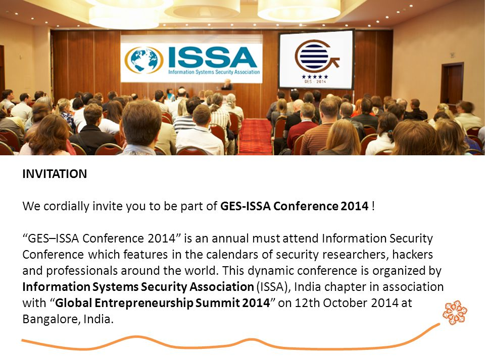 About GES-ISSA Conference 2014 The conference aims to bring together primarily security researchers, hackers, business leaders, entrepreneurs but also includes practitioners from academia/s, industry, government organizations as well as students to elaborate and discuss the IT Security challenges that we are facing today and also about the next generation computer security issues.
