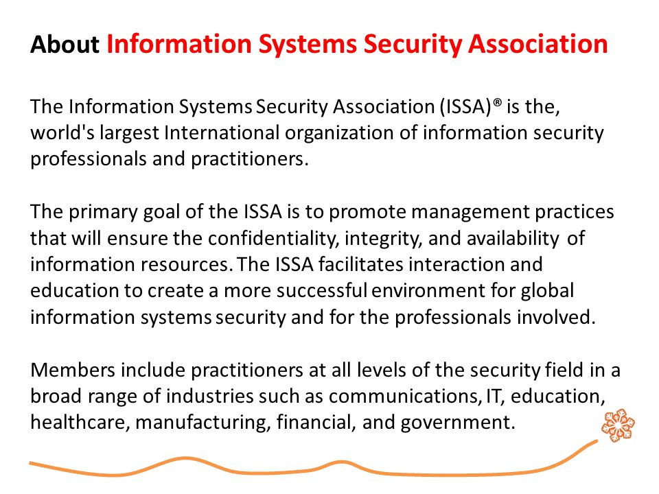 About Information Systems Security Association The Information Systems Security Association (ISSA)® is the, world's largest International organization