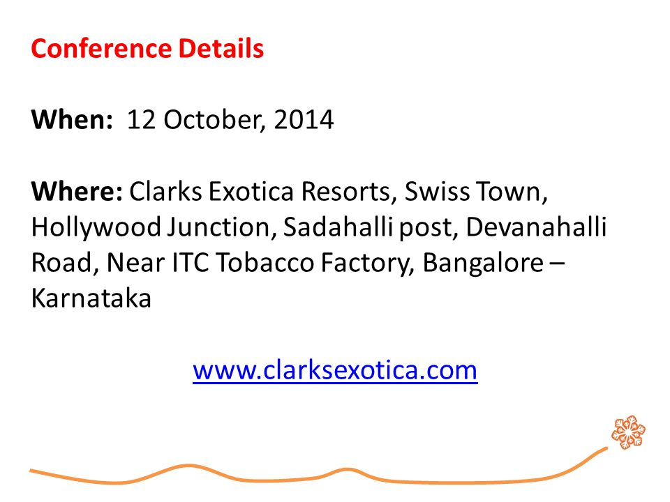 Conference Details When: 12 October, 2014 Where: Clarks Exotica Resorts, Swiss Town, Hollywood Junction, Sadahalli post, Devanahalli Road, Near ITC To