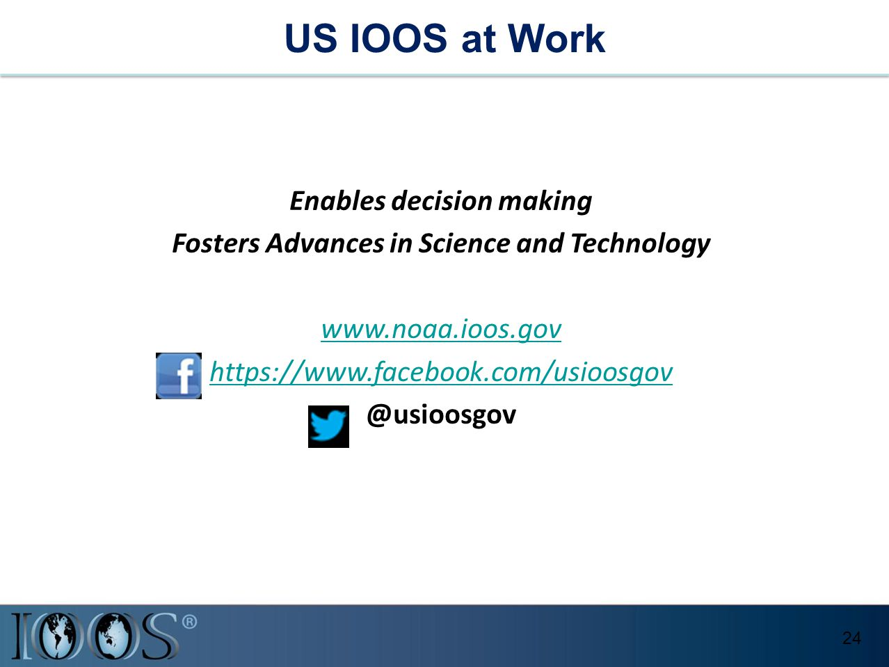 Enables decision making Fosters Advances in Science and Technology www.noaa.ioos.gov https://www.facebook.com/usioosgov @usioosgov US IOOS at Work 24