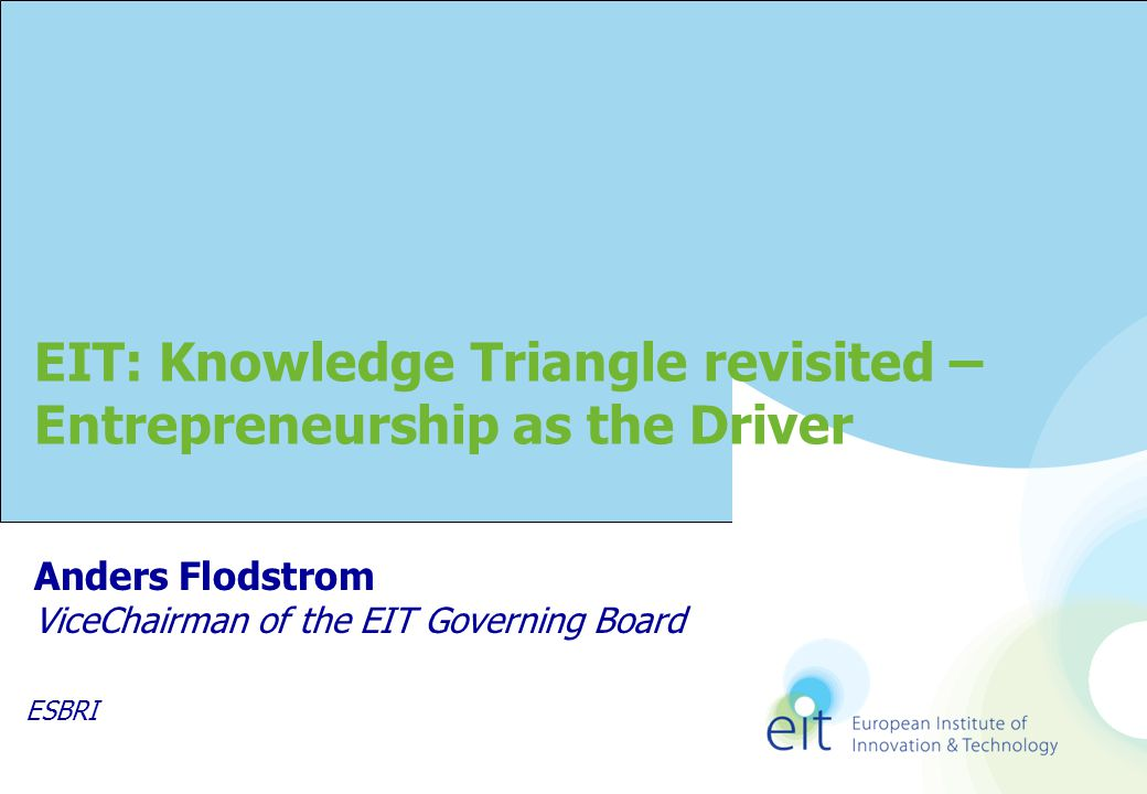 Anders Flodstrom ViceChairman of the EIT Governing Board EIT: Knowledge Triangle revisited – Entrepreneurship as the Driver ESBRI