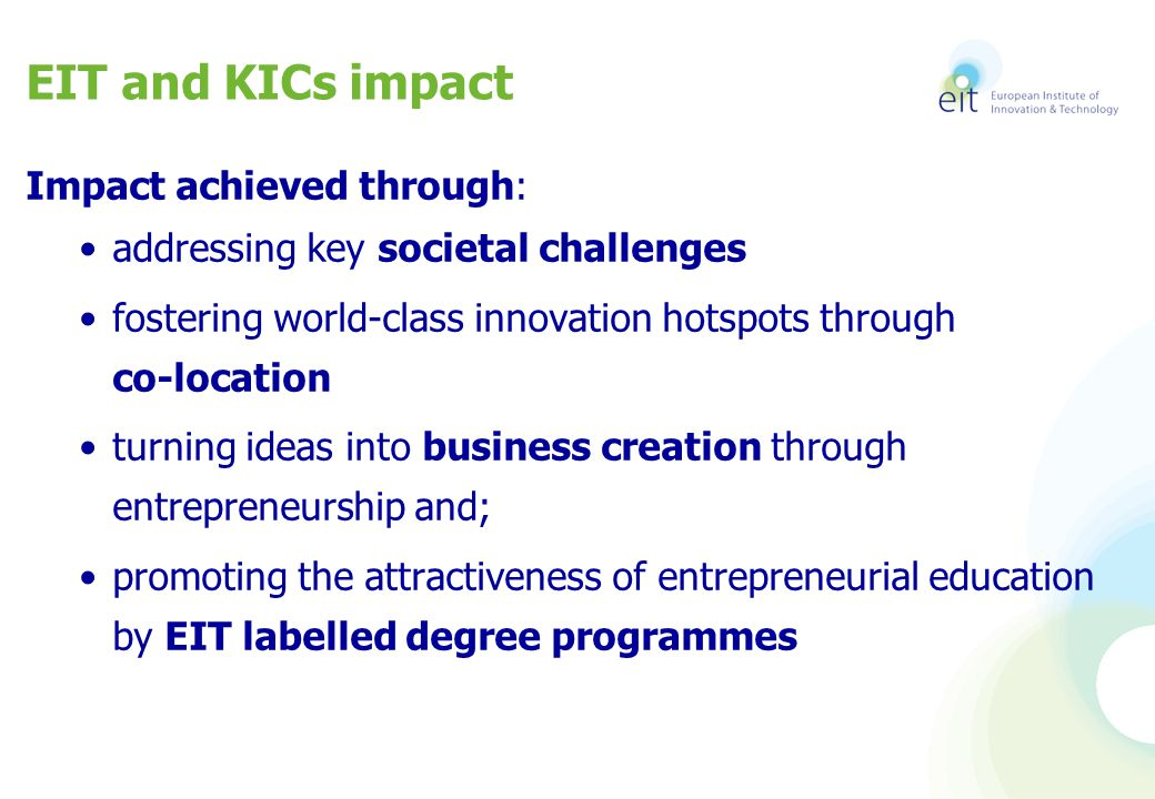 EIT and KICs impact Impact achieved through: addressing key societal challenges fostering world-class innovation hotspots through co-location turning