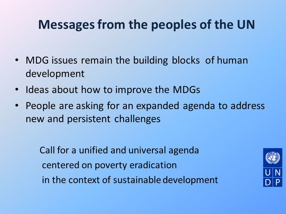 Messages from the peoples of the UN MDG issues remain the building blocks of human development Ideas about how to improve the MDGs People are asking for an expanded agenda to address new and persistent challenges Call for a unified and universal agenda centered on poverty eradication in the context of sustainable development