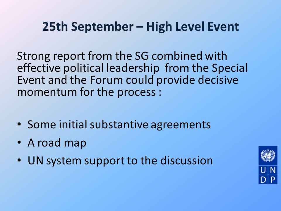 25th September – High Level Event Strong report from the SG combined with effective political leadership from the Special Event and the Forum could provide decisive momentum for the process : Some initial substantive agreements A road map UN system support to the discussion